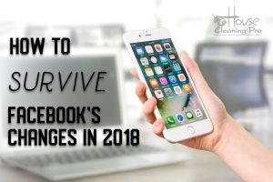 2018 Facebook Changes and What it Means for Your House Cleaning Business